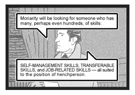Holmes continues, ''Moriarty will be looking for someone who has many, perhaps even hundreds, of skills: Self-Management Skills, Transferable Skills, and Job-Related Skills — all suited to the position of henchperson.''