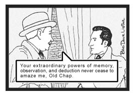 The Good Doctor praises Holmes, ''Your extraordinary powers of memory, observation, and deduction never cease to amaze me, Old Chap.''