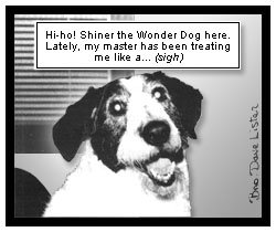 Shiner speaks, ''Hi-ho! Shiner the Wonder Dog here. Lately, my master has been treating me like a... (sigh)''
