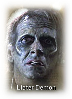 A Lister Demon, as portrayed in the ''Hero'' episode of the TV series ''Angel'' — Season 1, Episode 9. Lister Demons are benign, hybrid beings — part human, part a particular breed of demon — who simply seek a free and peaceful existence, away from the prejudice of humankind and safe from the genocidal bloodlust of a Nazi-like army of self-proclaimed pureblood demons, The Scourge, who would exterminate the Listers and all other demon species whom they deem to be impure and inferior. (Damned freakin' Nazis!) From whence the Lister Demons got their name, I haven't a clue. (But I imagine that neither Doctor/Baron Joseph Lister nor Doctor/Major William Lyster is their namesake. This, however, is just another hunch.)